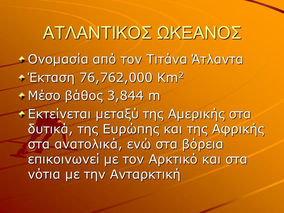 ΑΤΛΑΝΤΙΚΟΣ ΩΚΕΑΝΟΣ Ονομασία από τον Τιτάνα Άτλαντα Έκταση 76,762,000 Km 2 Μέσο βάθος 3,844 m Eκτείνεται μεταξύ της Αμερικής στα δυτικά, της Ευρώπης και της Αφρικής στα ανατολικά, ενώ στα βόρεια επικοινωνεί με τον Αρκτικό και στα νότια με την Ανταρκτική