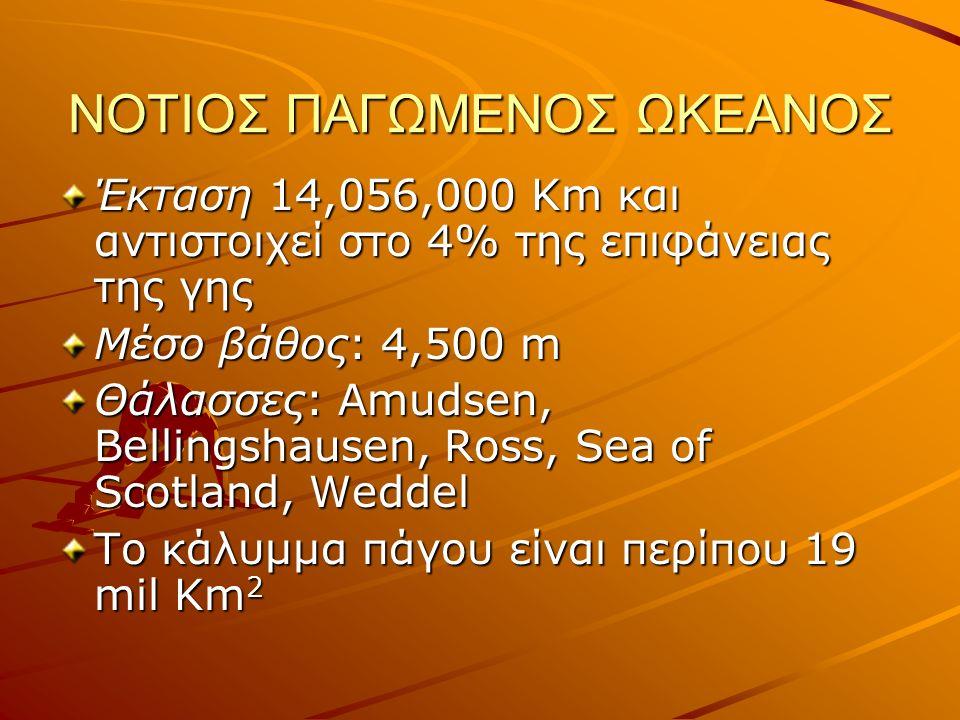 ΝΟΤΙΟΣ ΠΑΓΩΜΕΝΟΣ ΩΚΕΑΝΟΣ Έκταση 14,056,000 Km και αντιστοιχεί στο 4% της επιφάνειας της γης Μέσο βάθος: 4,500 m Θάλασσες: Amudsen, Bellingshausen, Ross, Sea of Scotland, Weddel To κάλυμμα πάγου είναι περίπου 19 mil Km 2