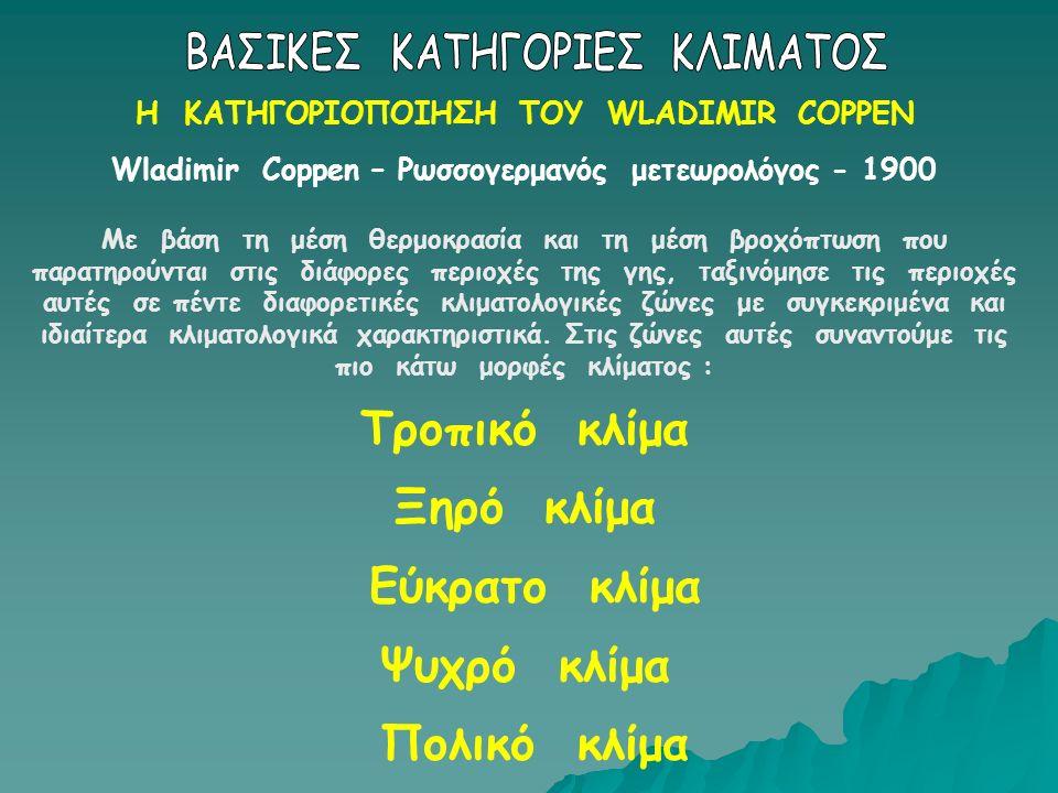 Η ΚΑΤΗΓΟΡΙΟΠΟΙΗΣΗ ΤΟΥ WLADIMIR COPPEN Wladimir Coppen – Ρωσσογερμανός μετεωρολόγος - 1900 Με βάση τη μέση θερμοκρασία και τη μέση βροχόπτωση που παρατηρούνται στις διάφορες περιοχές της γης, ταξινόμησε τις περιοχές αυτές σε πέντε διαφορετικές κλιματολογικές ζώνες με συγκεκριμένα και ιδιαίτερα κλιματολογικά χαρακτηριστικά.
