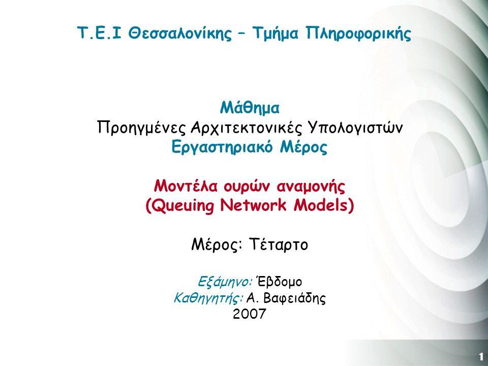 1 Τ.Ε.Ι Θεσσαλονίκης – Τμήμα Πληροφορικής Μάθημα Προηγμένες Αρχιτεκτονικές Υπολογιστών Εργαστηριακό Μέρος Μοντέλα ουρών αναμονής (Queuing Network Models) Μέρος: Τέταρτο Εξάμηνο: Έβδομο Καθηγητής: Α.