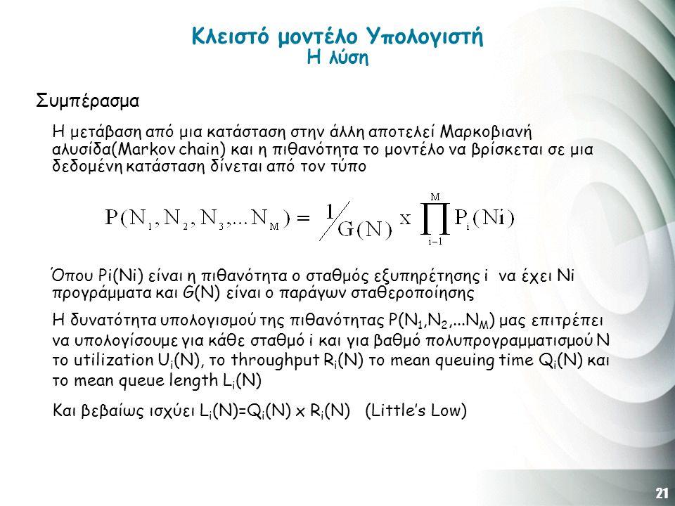 21 Κλειστό μοντέλο Υπολογιστή H λύση Συμπέρασμα Η μετάβαση από μια κατάσταση στην άλλη αποτελεί Μαρκοβιανή αλυσίδα(Μarkov chain) και η πιθανότητα το μοντέλο να βρίσκεται σε μια δεδομένη κατάσταση δίνεται από τον τύπο Όπου Pi(Νi) είναι η πιθανότητα ο σταθμός εξυπηρέτησης i να έχει Νi προγράμματα και G(N) είναι ο παράγων σταθεροποίησης Η δυνατότητα υπολογισμού της πιθανότητας P(Ν 1,Ν 2,...Ν Μ ) μας επιτρέπει να υπολογίσουμε για κάθε σταθμό i και για βαθμό πολυπρογραμματισμού N τo utilization U i (Ν), το throughput R i (N) το mean queuing time Q i (N) και το mean queue length L i (N) Και βεβαίως ισχύει L i (N)=Q i (N) x R i (N) (Little's Low)