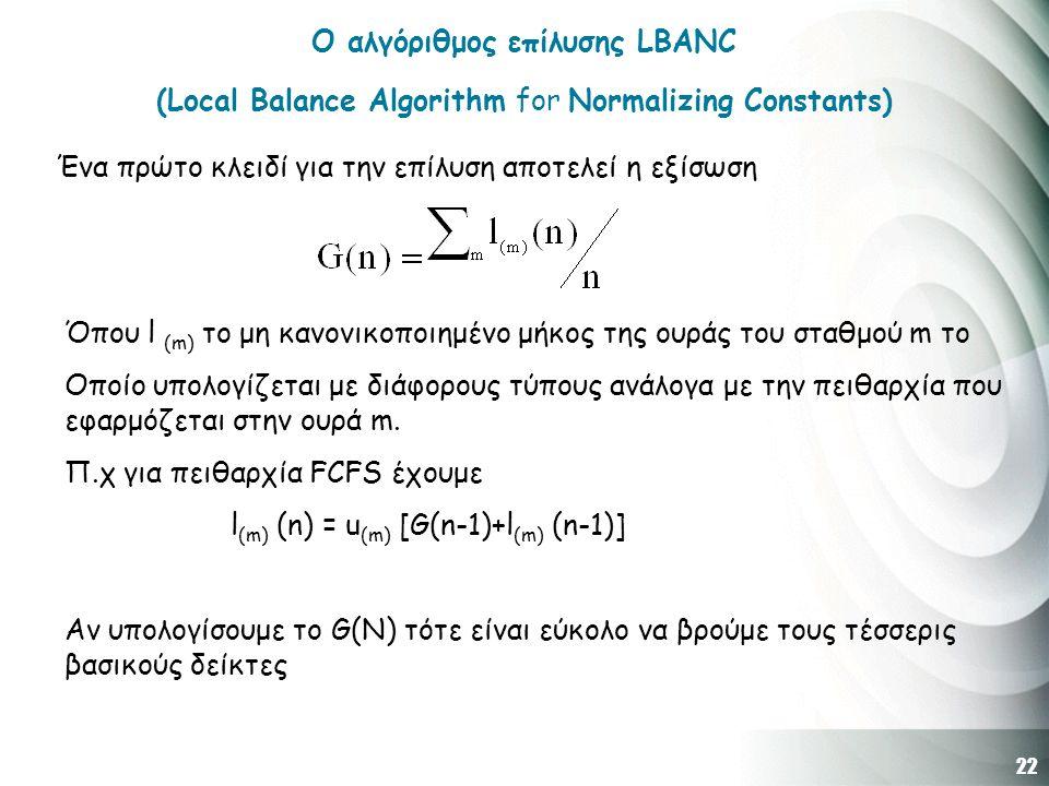 22 O αλγόριθμος επίλυσης LBANC (Local Balance Algorithm for Normalizing Constants) Ένα πρώτο κλειδί για την επίλυση αποτελεί η εξίσωση Όπου l (m) το μη κανονικοποιημένο μήκος της ουράς του σταθμού m το Οποίο υπολογίζεται με διάφορους τύπους ανάλογα με την πειθαρχία που εφαρμόζεται στην ουρά m.