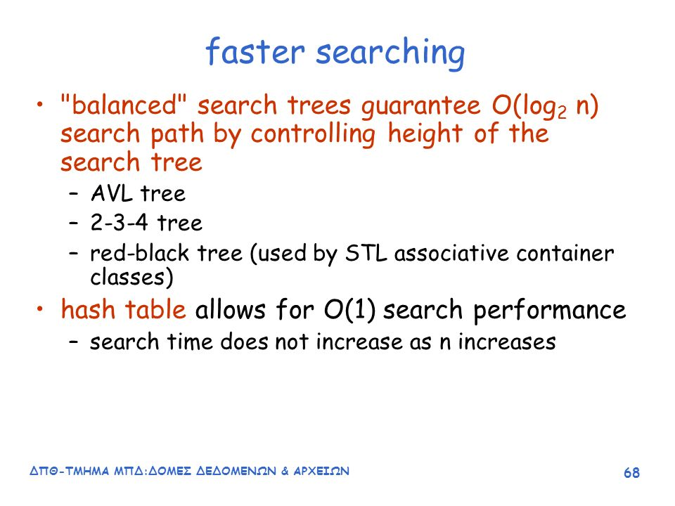 ΔΠΘ-ΤΜΗΜΑ ΜΠΔ:ΔΟΜΕΣ ΔΕΔΟΜΕΝΩΝ & ΑΡΧΕΙΩΝ 68 faster searching balanced search trees guarantee O(log 2 n) search path by controlling height of the search tree –AVL tree –2-3-4 tree –red-black tree (used by STL associative container classes) hash table allows for O(1) search performance –search time does not increase as n increases