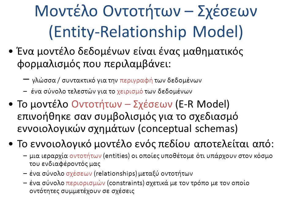 Μοντέλο Οντοτήτων – Σχέσεων (Entity-Relationship Model) Ένα μοντέλο δεδομένων είναι ένας μαθηματικός φορμαλισμός που περιλαμβάνει: – γλώσσα / συντακτικό για την περιγραφή των δεδομένων – ένα σύνολο τελεστών για το χειρισμό των δεδομένων Το μοντέλο Οντοτήτων – Σχέσεων (E-R Model) επινοήθηκε σαν συμβολισμός για το σχεδιασμό εννοιολογικών σχημάτων (conceptual schemas) Το εννοιολογικό μοντέλο ενός πεδίου αποτελείται από: –μια ιεραρχία οντοτήτων (entities) οι οποίες υποθέτομε ότι υπάρχουν στον κόσμο του ενδιαφέροντός μας –ένα σύνολο σχέσεων (relationships) μεταξύ οντοτήτων –ένα σύνολο περιορισμών (constraints) σχετικά με τον τρόπο με τον οποίο οντότητες συμμετέχουν σε σχέσεις
