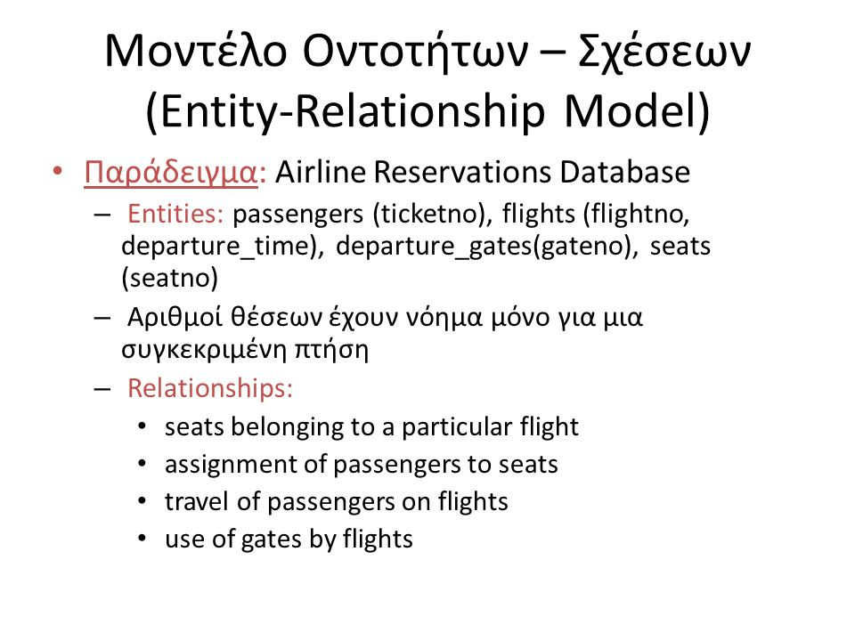 Μοντέλο Οντοτήτων – Σχέσεων (Entity-Relationship Model) Παράδειγμα: Airline Reservations Database – Entities: passengers (ticketno), flights (flightno, departure_time), departure_gates(gateno), seats (seatno) – Αριθμοί θέσεων έχουν νόημα μόνο για μια συγκεκριμένη πτήση – Relationships: seats belonging to a particular flight assignment of passengers to seats travel of passengers on flights use of gates by flights