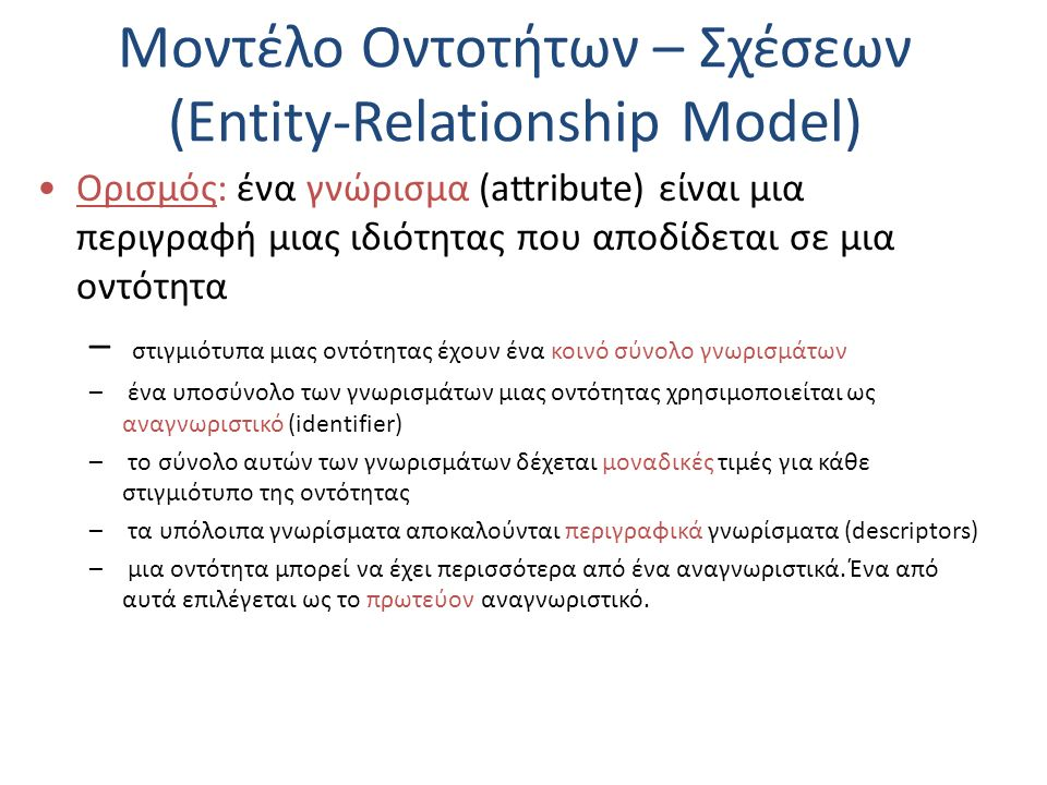 Σχεσιακό Μοντέλο Δεδομένων (Relational Data Model) Κανόνας 3: Μοναδικότητα πλειάδων (unique rows) – μια σχέση αποτελείται από διακεκριμένες πλειάδες – οι σχέσεις ορίζονται σαν σύνολα, επομένως δεν μπορούν να έχουν επαναλαμβανόμενα στοιχεία – η εφαρμογή του κανόνα αυτού συνεπάγεται κόστος για τον έλεγχο της μοναδικότητας των πλειάδων – πολλά συστήματα επιλέγουν τη μη-εφαρμογή του κανόνα αυτού για να αποφύγουν το επιπλέον κόστος