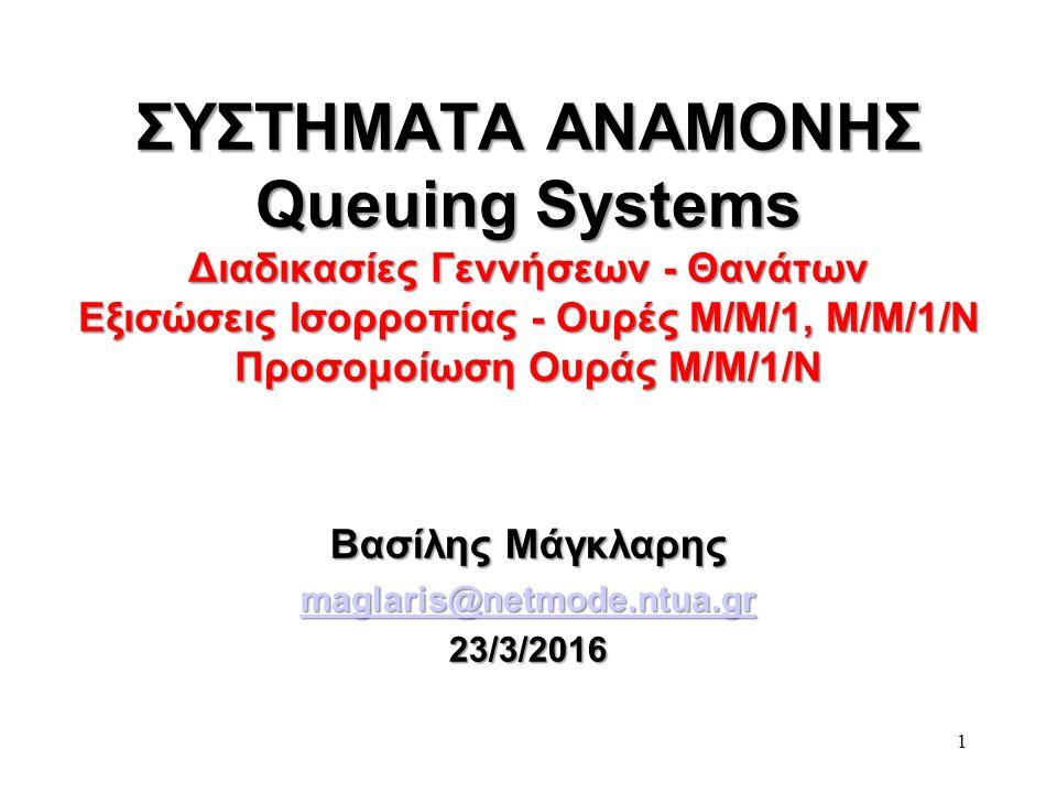 1 ΣΥΣΤΗΜΑΤΑ ΑΝΑΜΟΝΗΣ Queuing Systems Διαδικασίες Γεννήσεων - Θανάτων Εξισώσεις Ισορροπίας - Ουρές Μ/Μ/1, M/M/1/N Προσομοίωση Ουράς Μ/Μ/1/Ν Βασίλης Μάγκλαρης maglaris@netmode.ntua.gr 23/3/2016