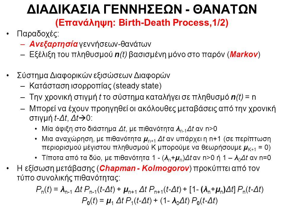 ΔΙΑΔΙΚΑΣΙΑ ΓΕΝΝΗΣΕΩΝ - ΘΑΝΑΤΩΝ (Επανάληψη: Birth-Death Process,1/2) Παραδοχές: –Ανεξαρτησία γεννήσεων-θανάτων –Εξέλιξη του πληθυσμού n(t) βασισμένη μόνο στο παρόν (Markov) Σύστημα Διαφορικών εξισώσεων Διαφορών –Κατάσταση ισορροπίας (steady state) –Την χρονική στιγμή t το σύστημα καταλήγει σε πληθυσμό n(t) = n –Μπορεί να έχουν προηγηθεί οι ακόλουθες μεταβάσεις από την χρονική στιγμή t-Δt, Δt  0: Μία άφιξη στο διάστημα Δt, με πιθανότητα λ n-1 Δt αν n>0 Μια αναχώρηση, με πιθανότητα μ n+1 Δt αν υπάρχει η n+1 (σε περίπτωση περιορισμού μέγιστου πληθυσμού K μπορούμε να θεωρήσουμε μ Κ+1 = 0) Τίποτα από τα δύο, με πιθανότητα 1 - (λ n +μ n )Δt αν n>0 ή 1 – λ 0 Δt αν n=0 Η εξίσωση μετάβασης (Chapman - Kolmogorov) προκύπτει από τον τύπο συνολικής πιθανότητας: P n (t) = λ n-1 Δt P n-1 (t-Δt) + μ n+1 Δt P n+1 (t-Δt) + [1- (λ n +μ n )Δt] P n (t-Δt) P 0 (t) = μ 1 Δt P 1 (t-Δt) + (1- λ 0 Δt) P 0 (t-Δt)