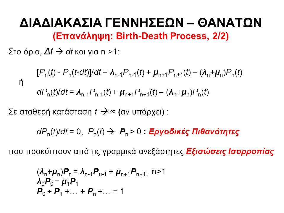 ΔΙΑΔΙΑΚΑΣΙΑ ΓΕΝΝΗΣΕΩΝ – ΘΑΝΑΤΩΝ (Επανάληψη: Birth-Death Process, 2/2) Στο όριο, Δt  dt και για n >1: [P n (t) - P n (t-dt)]/dt = λ n-1 P n-1 (t) + μ n+1 P n+1 (t) – (λ n +μ n )P n (t) ή dP n (t)/dt = λ n-1 P n-1 (t) + μ n+1 P n+1 (t) – (λ n +μ n )P n (t) Σε σταθερή κατάσταση t  ∞ (αν υπάρχει) : dP n (t)/dt = 0, P n (t)  P n > 0 : Εργοδικές Πιθανότητες που προκύπτουν από τις γραμμικά ανεξάρτητες Εξισώσεις Ισορροπίας (λ n +μ n )P n = λ n-1 P n-1 + μ n+1 P n+1, n>1 λ 0 P 0 = μ 1 P 1 P 0 + P 1 +… + P n +… = 1