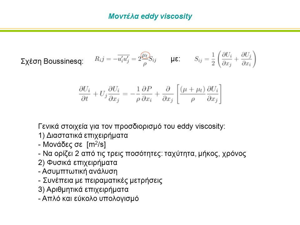 Μοντέλα eddy viscosity Γενικά στοιχεία για τον προσδιορισμό του eddy viscosity: 1) Διαστατικά επιχειρήματα - Μονάδες σε [m 2 /s] - Να ορίζει 2 από τις τρεις ποσότητες: ταχύτητα, μήκος, χρόνος 2) Φυσικά επιχειρήματα - Ασυμπτωτική ανάλυση - Συνέπεια με πειραματικές μετρήσεις 3) Αριθμητικά επιχειρήματα - Απλό και εύκολο υπολογισμό Σχέση Boussinesq: με: