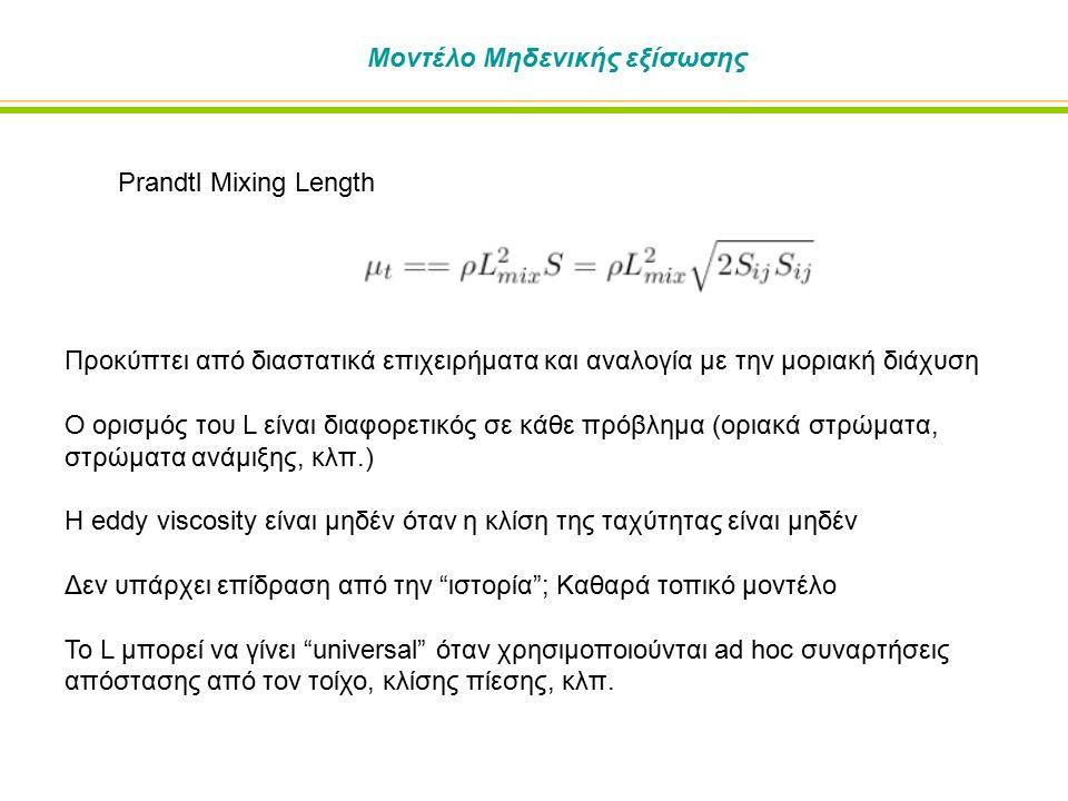 Μοντέλο Μηδενικής εξίσωσης Prandtl Mixing Length Προκύπτει από διαστατικά επιχειρήματα και αναλογία με την μοριακή διάχυση Ο ορισμός του L είναι διαφορετικός σε κάθε πρόβλημα (οριακά στρώματα, στρώματα ανάμιξης, κλπ.) Η eddy viscosity είναι μηδέν όταν η κλίση της ταχύτητας είναι μηδέν Δεν υπάρχει επίδραση από την ιστορία ; Καθαρά τοπικό μοντέλο Το L μπορεί να γίνει universal όταν χρησιμοποιούνται ad hoc συναρτήσεις απόστασης από τον τοίχο, κλίσης πίεσης, κλπ.