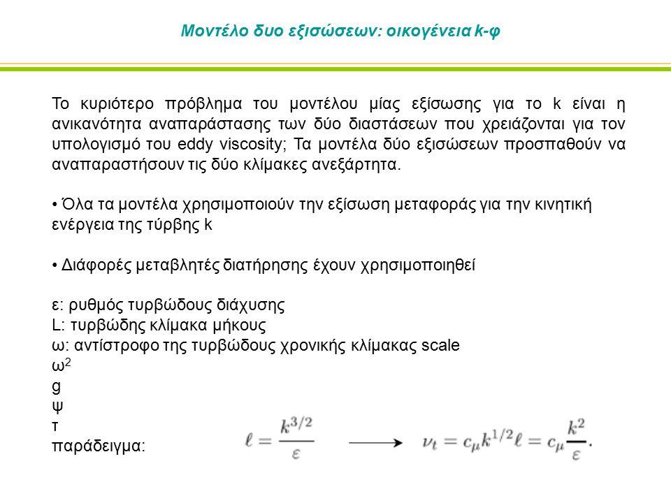 Μοντέλο δυο εξισώσεων: οικογένεια k-φ Το κυριότερο πρόβλημα του μοντέλου μίας εξίσωσης για το k είναι η ανικανότητα αναπαράστασης των δύο διαστάσεων που χρειάζονται για τον υπολογισμό του eddy viscosity; Τα μοντέλα δύο εξισώσεων προσπαθούν να αναπαραστήσουν τις δύο κλίμακες ανεξάρτητα.