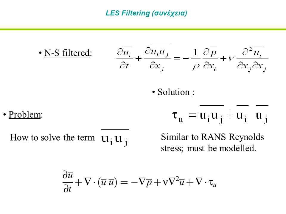N-S filtered: Problem: How to solve the term Solution : Similar to RANS Reynolds stress; must be modelled.
