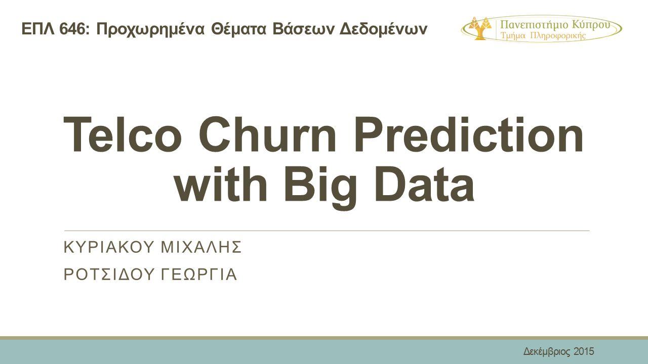 Telco Churn Prediction with Big Data ΚΥΡΙΑΚΟΥ ΜΙΧΑΛΗΣ ΡΟΤΣΙΔΟΥ ΓΕΩΡΓΙΑ ΕΠΛ 646: Προχωρημένα Θέματα Βάσεων Δεδομένων Δεκέμβριος 2015
