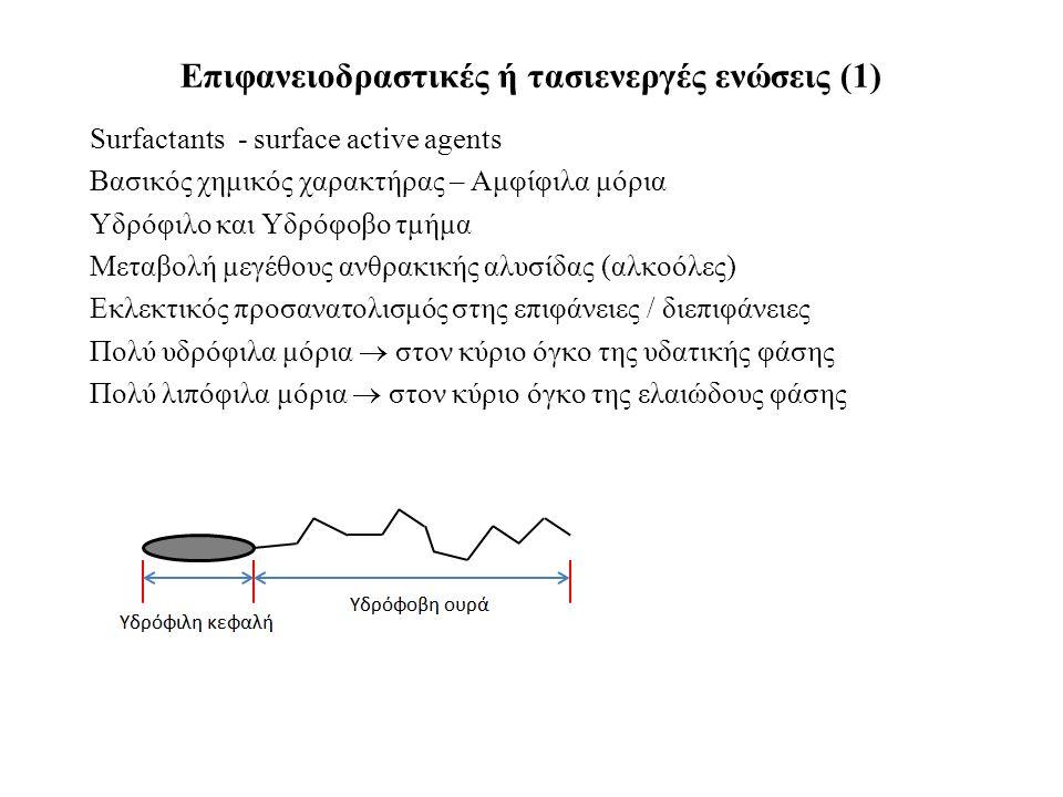 Επιφανειοδραστικές ή τασιενεργές ενώσεις (1) Surfactants - surface active agents Βασικός χημικός χαρακτήρας – Αμφίφιλα μόρια Υδρόφιλο και Υδρόφοβο τμήμα Μεταβολή μεγέθους ανθρακικής αλυσίδας (αλκοόλες) Εκλεκτικός προσανατολισμός στης επιφάνειες / διεπιφάνειες Πολύ υδρόφιλα μόρια  στον κύριο όγκο της υδατικής φάσης Πολύ λιπόφιλα μόρια  στον κύριο όγκο της ελαιώδους φάσης