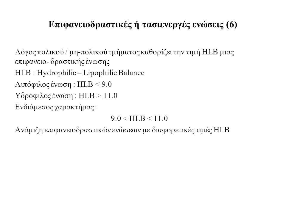 Λόγος πολικού / μη-πολικού τμήματος καθορίζει την τιμή HLB μιας επιφανειο- δραστικής ένωσης HLB : Hydrophilic – Lipophilic Balance Λιπόφιλος ένωση : HLB < 9.0 Υδρόφιλος ένωση : HLB > 11.0 Ενδιάμεσος χαρακτήρας : 9.0 < HLB < 11.0 Ανάμιξη επιφανειοδραστικών ενώσεων με διαφορετικές τιμές HLB Επιφανειοδραστικές ή τασιενεργές ενώσεις (6)