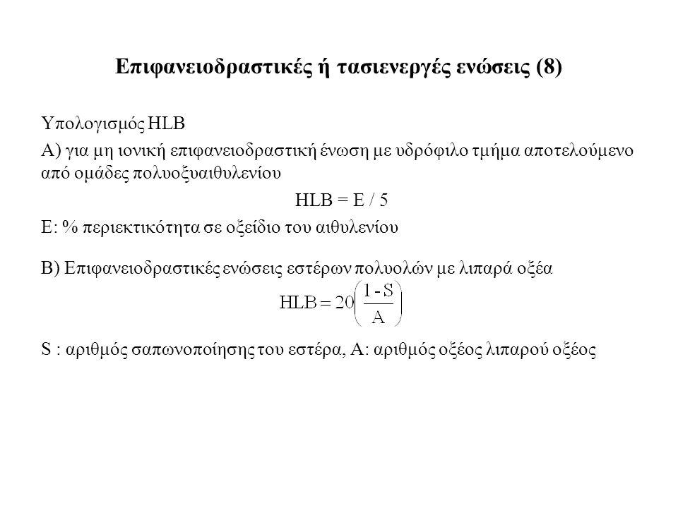 Υπολογισμός HLB Α) για μη ιονική επιφανειοδραστική ένωση με υδρόφιλο τμήμα αποτελούμενο από ομάδες πολυοξυαιθυλενίου HLB = E / 5 E: % περιεκτικότητα σε οξείδιο του αιθυλενίου Β) Επιφανειοδραστικές ενώσεις εστέρων πολυολών με λιπαρά οξέα S : αριθμός σαπωνοποίησης του εστέρα, Α: αριθμός οξέος λιπαρού οξέος Επιφανειοδραστικές ή τασιενεργές ενώσεις (8)