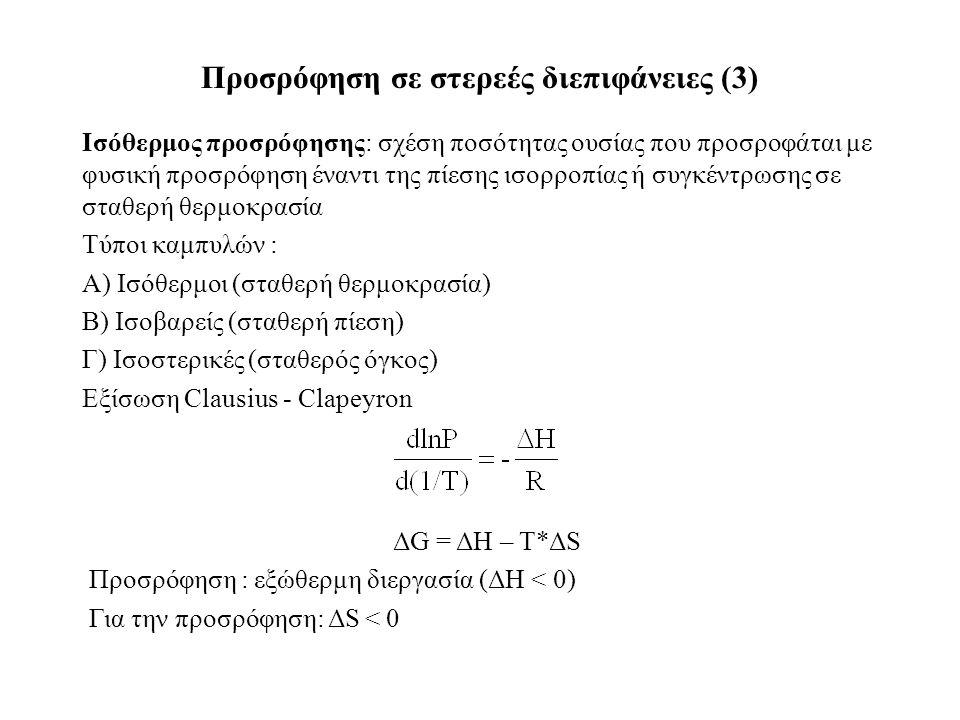 Ισόθερμος προσρόφησης: σχέση ποσότητας ουσίας που προσροφάται με φυσική προσρόφηση έναντι της πίεσης ισορροπίας ή συγκέντρωσης σε σταθερή θερμοκρασία Τύποι καμπυλών : Α) Ισόθερμοι (σταθερή θερμοκρασία) Β) Ισοβαρείς (σταθερή πίεση) Γ) Ισοστερικές (σταθερός όγκος) Εξίσωση Clausius - Clapeyron Προσρόφηση σε στερεές διεπιφάνειες (3) ΔG = ΔΗ – Τ*ΔS Προσρόφηση : εξώθερμη διεργασία (ΔΗ < 0) Για την προσρόφηση: ΔS < 0