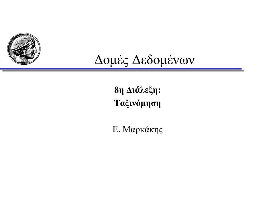 Δομές Δεδομένων 8η Διάλεξη: Ταξινόμηση Ε. Μαρκάκης