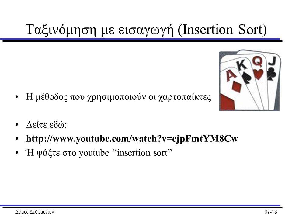 Δομές Δεδομένων07-13 Ταξινόμηση με εισαγωγή (Insertion Sort) H μέθοδος που χρησιμοποιούν οι χαρτοπαίκτες Δείτε εδώ: http://www.youtube.com/watch v=ejpFmtYM8Cw Ή ψάξτε στο youtube insertion sort