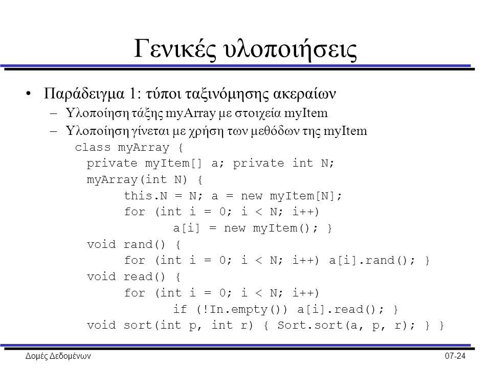 Δομές Δεδομένων07-24 Γενικές υλοποιήσεις Παράδειγμα 1: τύποι ταξινόμησης ακεραίων –Υλοποίηση τάξης myArray με στοιχεία myItem –Υλοποίηση γίνεται με χρήση των μεθόδων της myItem class myArray { private myItem[] a; private int N; myArray(int N) { this.N = N; a = new myItem[N]; for (int i = 0; i < N; i++) a[i] = new myItem(); } void rand() { for (int i = 0; i < N; i++) a[i].rand(); } void read() { for (int i = 0; i < N; i++) if (!In.empty()) a[i].read(); } void sort(int p, int r) { Sort.sort(a, p, r); } }