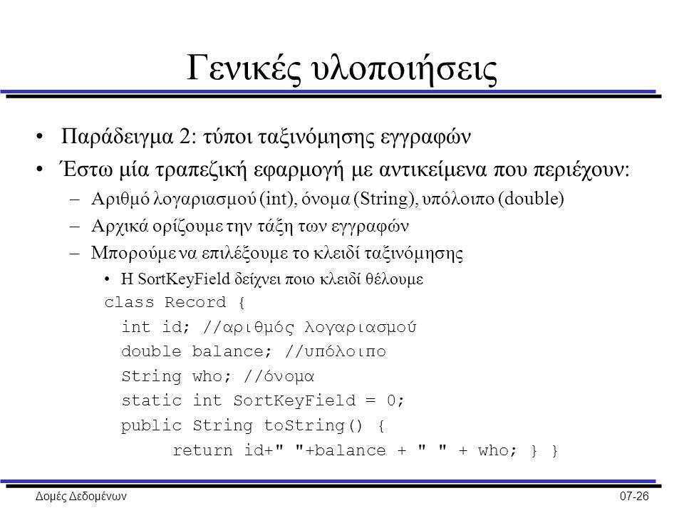 Δομές Δεδομένων07-26 Γενικές υλοποιήσεις Παράδειγμα 2: τύποι ταξινόμησης εγγραφών Έστω μία τραπεζική εφαρμογή με αντικείμενα που περιέχουν: –Αριθμό λογαριασμού (int), όνομα (String), υπόλοιπο (double) –Αρχικά ορίζουμε την τάξη των εγγραφών –Μπορούμε να επιλέξουμε το κλειδί ταξινόμησης Η SortKeyField δείχνει ποιο κλειδί θέλουμε class Record { int id; //αριθμός λογαριασμού double balance; //υπόλοιπο String who; //όνομα static int SortKeyField = 0; public String toString() { return id+ +balance + + who; } }