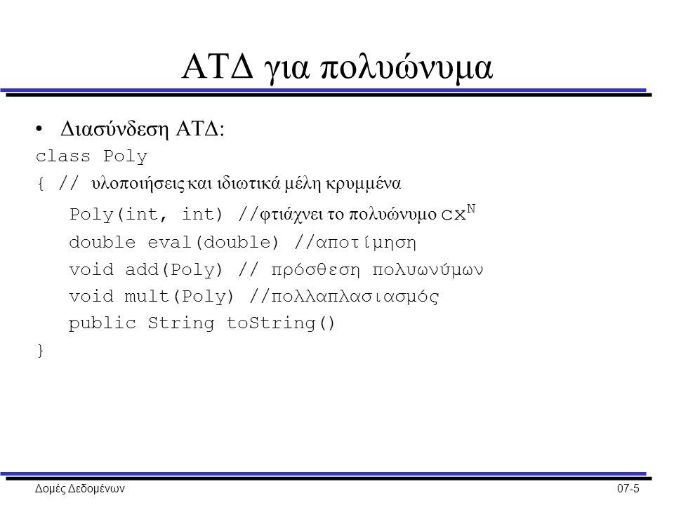 Δομές Δεδομένων07-5 ΑΤΔ για πολυώνυμα Διασύνδεση ΑΤΔ: class Poly { // υλοποιήσεις και ιδιωτικά μέλη κρυμμένα Poly(int, int) // φτιάχνει το πολυώνυμο cx N double eval(double) //αποτίμηση void add(Poly) // πρόσθεση πολυωνύμων void mult(Poly) //πολλαπλασιασμός public String toString() }