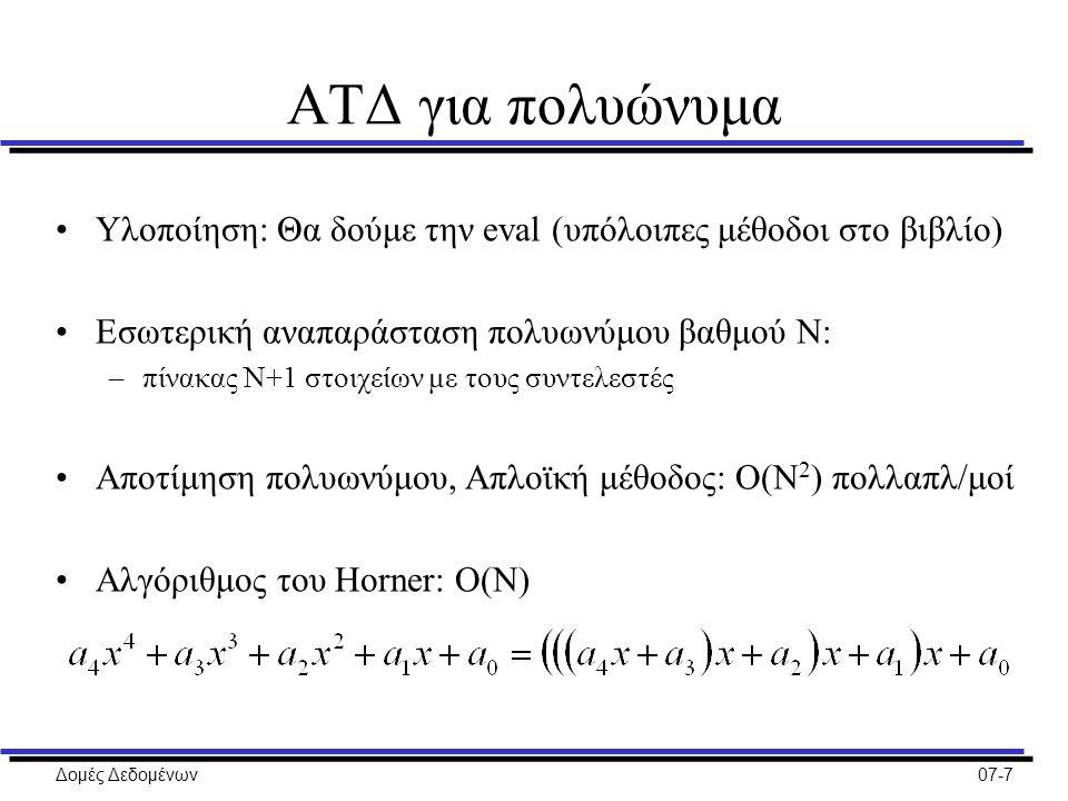 Δομές Δεδομένων07-7 ΑΤΔ για πολυώνυμα Υλοποίηση: Θα δούμε την eval (υπόλοιπες μέθοδοι στο βιβλίο) Εσωτερική αναπαράσταση πολυωνύμου βαθμού Ν: –πίνακας Ν+1 στοιχείων με τους συντελεστές Αποτίμηση πολυωνύμου, Απλοϊκή μέθοδος: Ο(Ν 2 ) πολλαπλ/μοί Αλγόριθμος του Horner: Ο(Ν)
