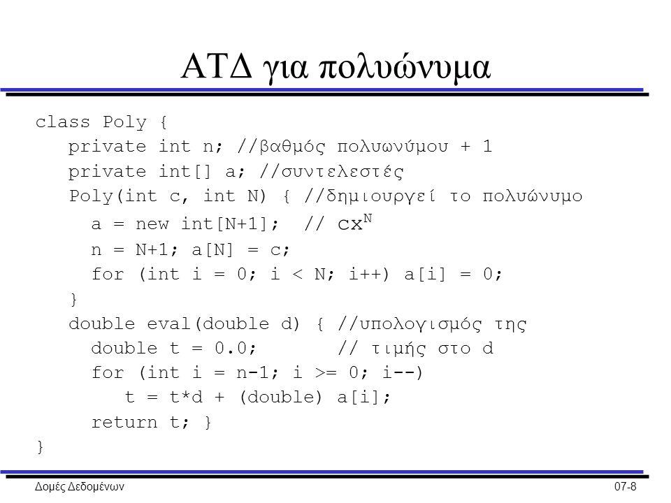 Δομές Δεδομένων07-8 ΑΤΔ για πολυώνυμα class Poly { private int n; //βαθμός πολυωνύμου + 1 private int[] a; //συντελεστές Poly(int c, int N) { //δημιουργεί το πολυώνυμο a = new int[N+1]; // cx N n = N+1; a[N] = c; for (int i = 0; i < N; i++) a[i] = 0; } double eval(double d) { //υπολογισμός της double t = 0.0; // τιμής στο d for (int i = n-1; i >= 0; i--) t = t*d + (double) a[i]; return t; } }