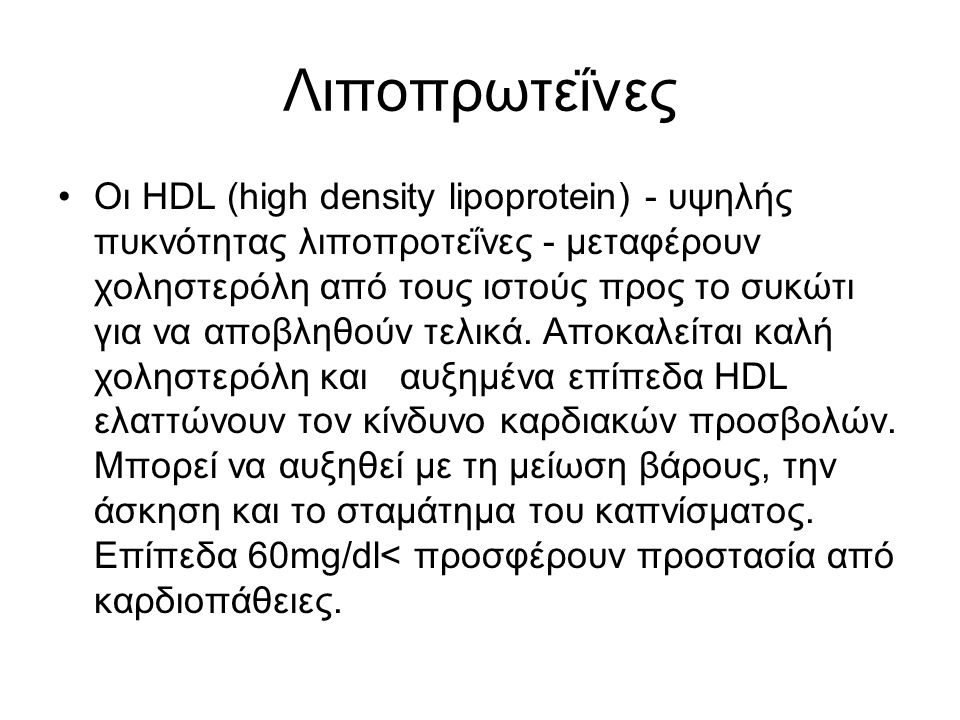 Λιποπρωτεΐνες Οι HDL (high density lipoprotein) - υψηλής πυκνότητας λιποπροτεΐνες - μεταφέρουν χοληστερόλη από τους ιστούς προς το συκώτι για να αποβλ