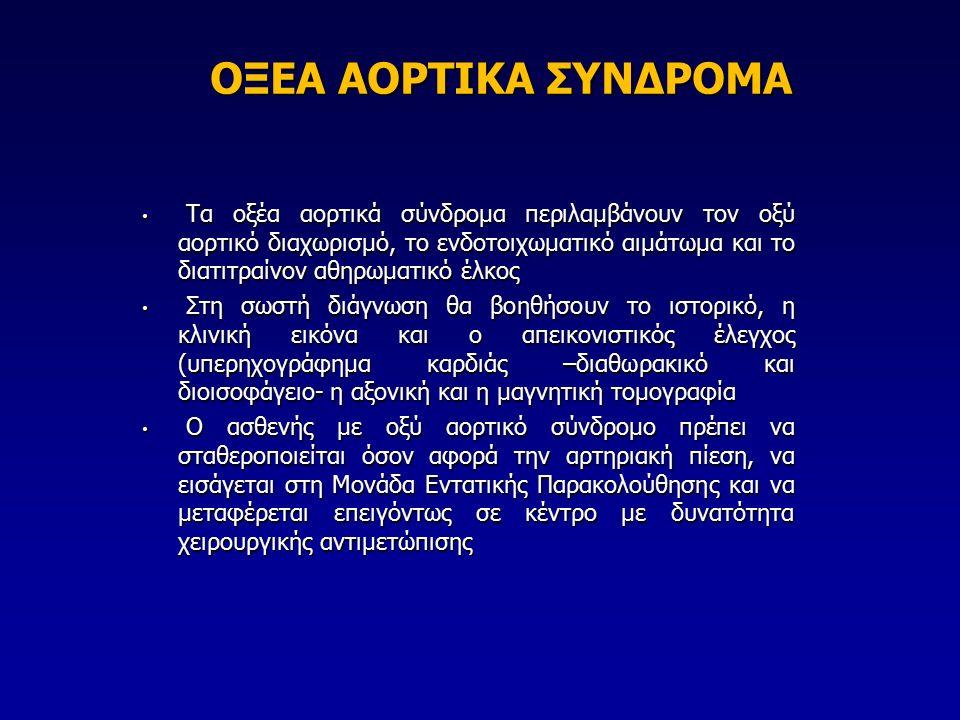 ΟΞΕΑ ΑΟΡΤΙΚΑ ΣΥΝΔΡΟΜΑ Tα οξέα αορτικά σύνδρομα περιλαμβάνουν τον οξύ αορτικό διαχωρισμό, το ενδοτοιχωματικό αιμάτωμα και το διατιτραίνον αθηρωματικό έλκος Tα οξέα αορτικά σύνδρομα περιλαμβάνουν τον οξύ αορτικό διαχωρισμό, το ενδοτοιχωματικό αιμάτωμα και το διατιτραίνον αθηρωματικό έλκος Στη σωστή διάγνωση θα βοηθήσουν το ιστορικό, η κλινική εικόνα και ο απεικονιστικός έλεγχος (υπερηχογράφημα καρδιάς –διαθωρακικό και διοισοφάγειο- η αξονική και η μαγνητική τομογραφία Στη σωστή διάγνωση θα βοηθήσουν το ιστορικό, η κλινική εικόνα και ο απεικονιστικός έλεγχος (υπερηχογράφημα καρδιάς –διαθωρακικό και διοισοφάγειο- η αξονική και η μαγνητική τομογραφία Ο ασθενής με οξύ αορτικό σύνδρομο πρέπει να σταθεροποιείται όσον αφορά την αρτηριακή πίεση, να εισάγεται στη Μονάδα Εντατικής Παρακολούθησης και να μεταφέρεται επειγόντως σε κέντρο με δυνατότητα χειρουργικής αντιμετώπισης Ο ασθενής με οξύ αορτικό σύνδρομο πρέπει να σταθεροποιείται όσον αφορά την αρτηριακή πίεση, να εισάγεται στη Μονάδα Εντατικής Παρακολούθησης και να μεταφέρεται επειγόντως σε κέντρο με δυνατότητα χειρουργικής αντιμετώπισης