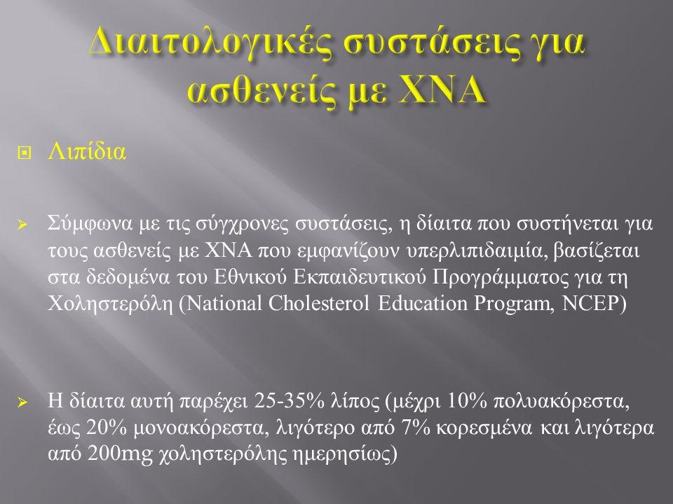  Λιπίδια  Σύμφωνα με τις σύγχρονες συστάσεις, η δίαιτα που συστήνεται για τους ασθενείς με ΧΝΑ που εμφανίζουν υπερλιπιδαιμία, βασίζεται στα δεδομένα του Εθνικού Εκπαιδευτικού Προγράμματος για τη Χοληστερόλη ( National Cholesterol Education Program, NCEP )  Η δίαιτα αυτή παρέχει 25-35% λίπος ( μέχρι 10% πολυακόρεστα, έως 20% μονοακόρεστα, λιγότερο από 7% κορεσμένα και λιγότερα από 200mg χοληστερόλης ημερησίως )
