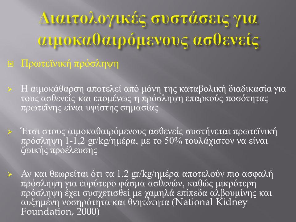  Πρωτεϊνική πρόσληψη  Η αιμοκάθαρση αποτελεί από μόνη της καταβολική διαδικασία για τους ασθενείς και επομένως η πρόσληψη επαρκούς ποσότητας πρωτεΐνης είναι υψίστης σημασίας  Έτσι στους αιμοκαθαιρόμενους ασθενείς συστήνεται πρωτεϊνική πρόσληψη 1-1,2 gr/kg/ημέρα, με το 50% τουλάχιστον να είναι ζωικής προέλευσης  Αν και θεωρείται ότι τα 1,2 gr/kg/ημέρα αποτελούν πιο ασφαλή πρόσληψη για ευρύτερο φάσμα ασθενών, καθώς μικρότερη πρόσληψη έχει συσχετισθεί με χαμηλά επίπεδα αλβουμίνης και αυξημένη νοσηρότητα και θνητότητα (National Kidney Foundation, 2000)