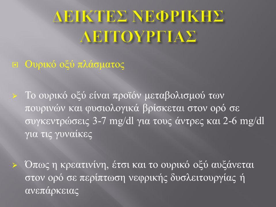  Ουρικό οξύ πλάσματος  Το ουρικό οξύ είναι προϊόν μεταβολισμού των πουρινών και φυσιολογικά βρίσκεται στον ορό σε συγκεντρώσεις 3-7 mg/dl για τους άντρες και 2-6 mg/dl για τις γυναίκες  Όπως η κρεατινίνη, έτσι και το ουρικό οξύ αυξάνεται στον ορό σε περίπτωση νεφρικής δυσλειτουργίας ή ανεπάρκειας