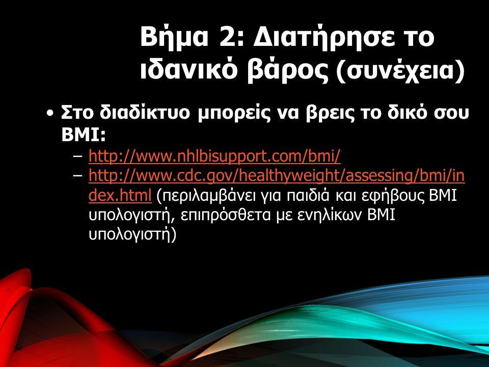 Στο διαδίκτυο μπορείς να βρεις το δικό σου BMI: –http://www.nhlbisupport.com/bmi/http://www.nhlbisupport.com/bmi/ –http://www.cdc.gov/healthyweight/assessing/bmi/in dex.html (περιλαμβάνει για παιδιά και εφήβους BMI υπολογιστή, επιπρόσθετα με ενηλίκων BMI υπολογιστή)http://www.cdc.gov/healthyweight/assessing/bmi/in dex.html Βήμα 2: Διατήρησε το ιδανικό βάρος (συνέχεια)