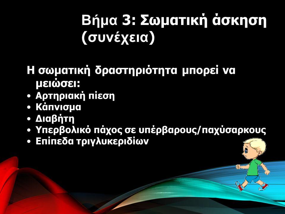 Η σωματική δραστηριότητα μπορεί να μειώσει: Αρτηριακή πίεση Κάπνισμα Διαβήτη Υπερβολικό πάχος σε υπέρβαρους/παχύσαρκους Επίπεδα τριγλυκεριδίων Βήμα 3: Σωματική άσκηση ( συνέχεια )