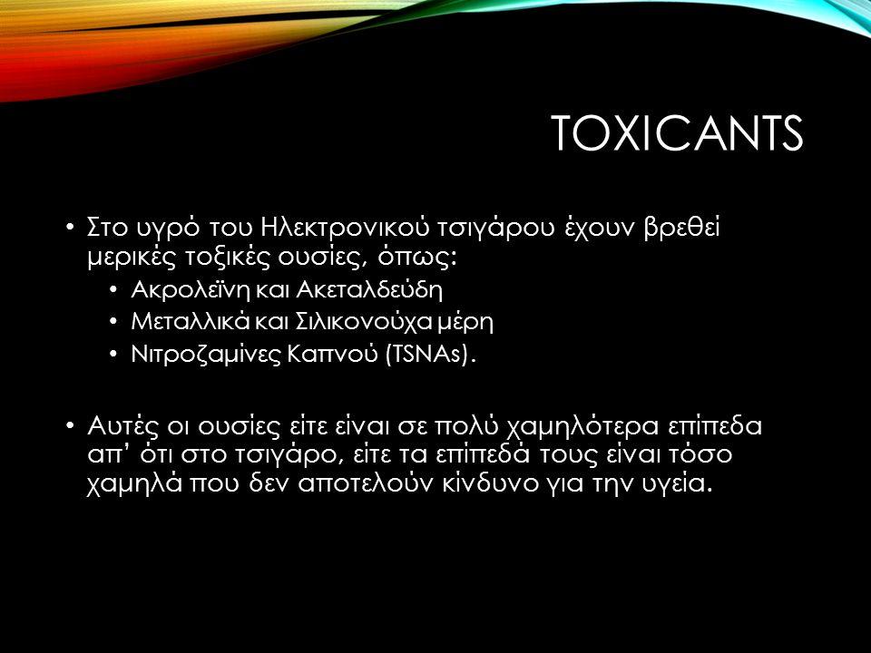 TOXICANTS Στο υγρό του Ηλεκτρονικού τσιγάρου έχουν βρεθεί μερικές τοξικές ουσίες, όπως: Ακρολεϊνη και Ακεταλδεύδη Μεταλλικά και Σιλικονούχα μέρη Νιτροζαμίνες Καπνού (TSNAs).