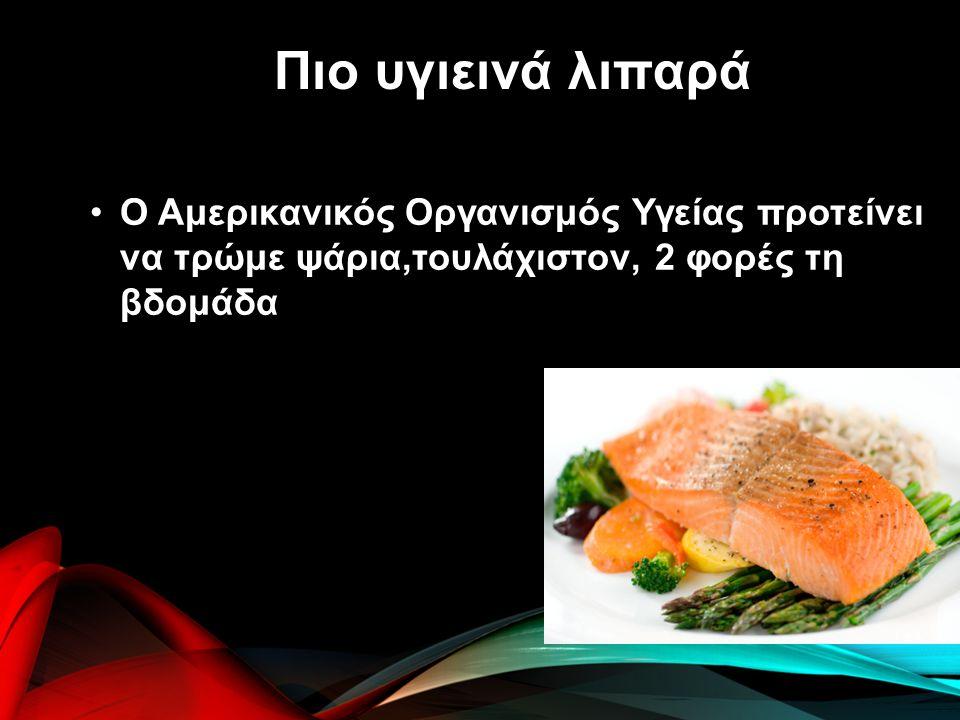 Ο Αμερικανικός Οργανισμός Υγείας προτείνει να τρώμε ψάρια,τουλάχιστον, 2 φορές τη βδομάδα Πιο υγιεινά λιπαρά