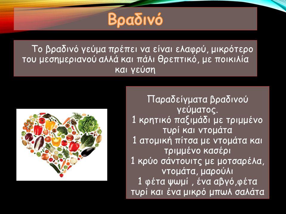 Το βραδινό γεύμα πρέπει να είναι ελαφρύ, μικρότερο του μεσημεριανού αλλά και πάλι θρεπτικό, με ποικιλία και γεύση Παραδείγματα βραδινού γεύματος.