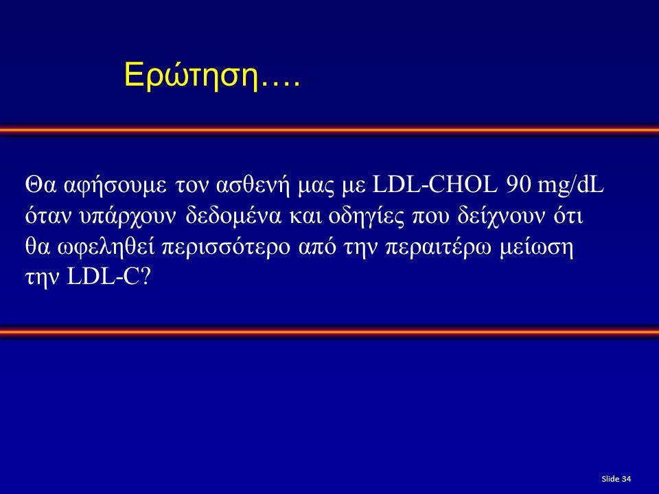 Slide 34 Ερώτηση…. Θα αφήσουμε τον ασθενή μας με LDL-CHOL 90 mg/dL όταν υπάρχουν δεδομένα και οδηγίες που δείχνουν ότι θα ωφεληθεί περισσότερο από την