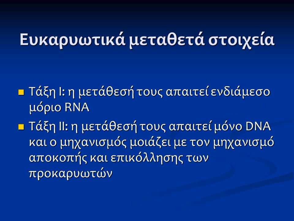 Ευκαρυωτικά μεταθετά στοιχεία Τάξη Ι: η μετάθεσή τους απαιτεί ενδιάμεσο μόριο RNA Τάξη Ι: η μετάθεσή τους απαιτεί ενδιάμεσο μόριο RNA Τάξη ΙΙ: η μετάθ