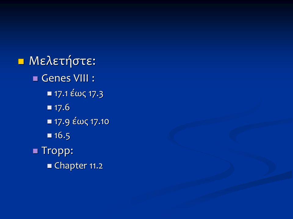 Μελετήστε: Μελετήστε: Genes VIII : Genes VIII : 17.1 έως 17.3 17.1 έως 17.3 17.6 17.6 17.9 έως 17.10 17.9 έως 17.10 16.5 16.5 Tropp: Tropp: Chapter 11