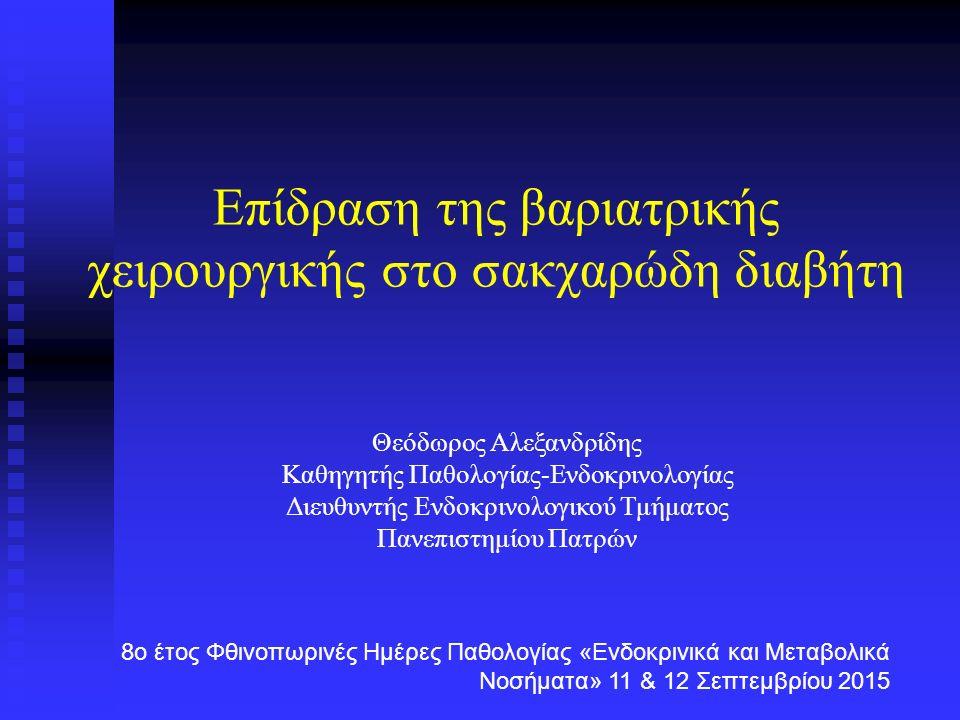 Επίδραση της βαριατρικής χειρουργικής στο σακχαρώδη διαβήτη Θεόδωρος Αλεξανδρίδης Καθηγητής Παθολογίας-Ενδοκρινολογίας Διευθυντής Ενδοκρινολογικού Τμήματος Πανεπιστημίου Πατρών 8ο έτος Φθινοπωρινές Ημέρες Παθολογίας «Ενδοκρινικά και Μεταβολικά Νοσήματα» 11 & 12 Σεπτεμβρίου 2015
