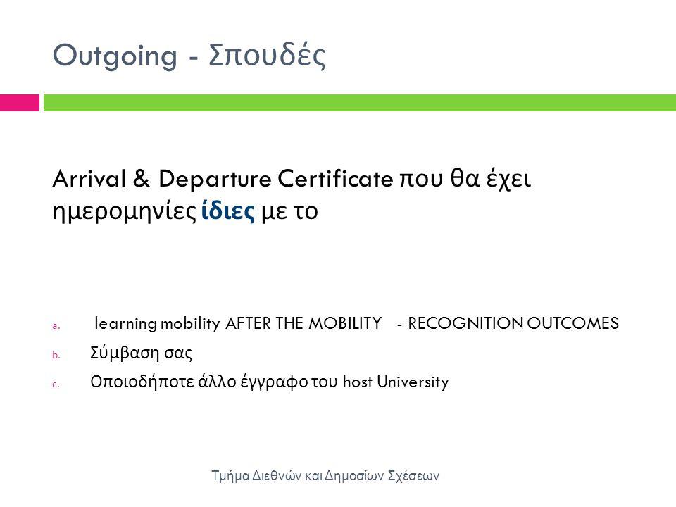 Outgoing - Σπουδές Τμήμα Διεθνών και Δημοσίων Σχέσεων Arrival & Departure Certificate που θα έχει ημερομηνίες ίδιες με το a. learning mobility AFTER T