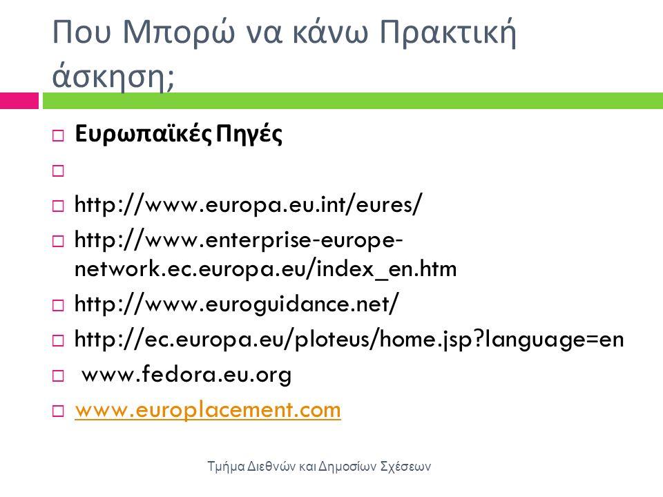 Που Μπορώ να κάνω Πρακτική άσκηση ; Τμήμα Διεθνών και Δημοσίων Σχέσεων  Ευρωπαϊκές Πηγές   http://www.europa.eu.int/eures/  http://www.enterprise-