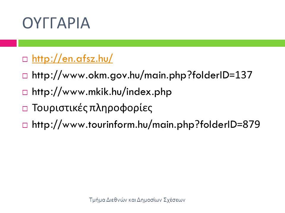 ΟΥΓΓΑΡΙΑ Τμήμα Διεθνών και Δημοσίων Σχέσεων  http://en.afsz.hu/ http://en.afsz.hu/  http://www.okm.gov.hu/main.php?folderID=137  http://www.mkik.hu