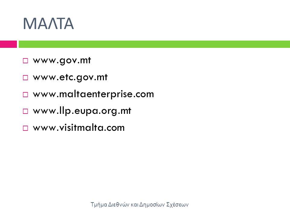 ΜΑΛΤΑ Τμήμα Διεθνών και Δημοσίων Σχέσεων  www.gov.mt  www.etc.gov.mt  www.maltaenterprise.com  www.llp.eupa.org.mt  www.visitmalta.com