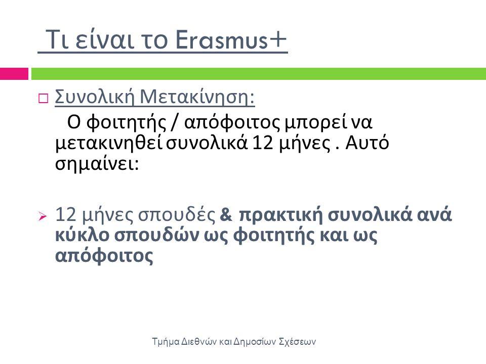 Τι είναι το Erasmus+ Τμήμα Διεθνών και Δημοσίων Σχέσεων  Συνολική Μετακίνηση : Ο φοιτητής / απόφοιτος μπορεί να μετακινηθεί συνολικά 12 μήνες. Αυτό σ