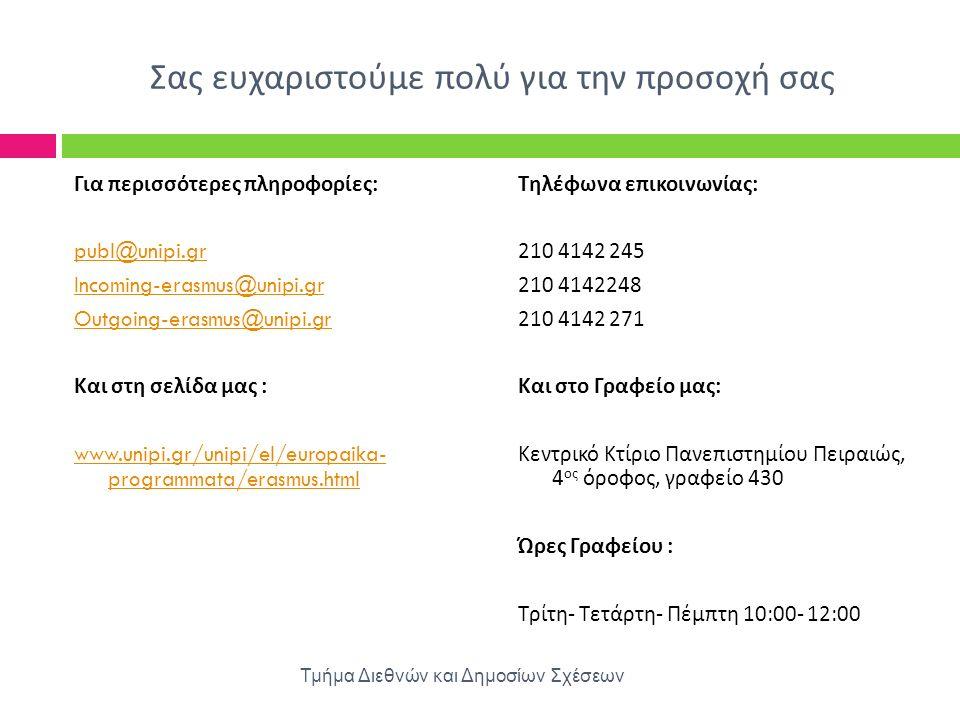 Σας ευχαριστούμε πολύ για την προσοχή σας Για περισσότερες πληροφορίες : publ@unipi.gr Incoming-erasmus@unipi.gr Outgoing-erasmus@unipi.gr Και στη σελ