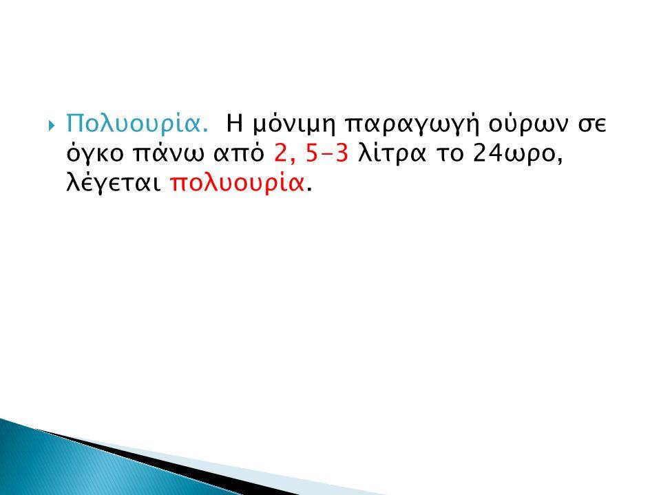  Πολυουρία. Η μόνιμη παραγωγή ούρων σε όγκο πάνω από 2, 5-3 λίτρα το 24ωρο, λέγεται πολυουρία.